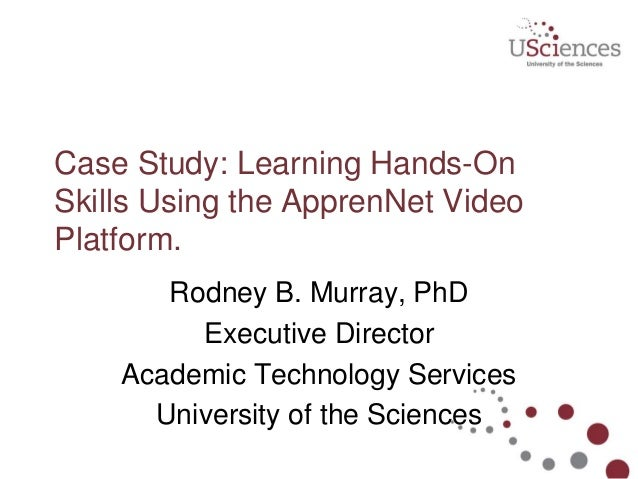 Case Study: Learning Hands-On Skills Using the ApprenNet Video Platform. Rodney B. Murray, PhD Executive Director Academic...