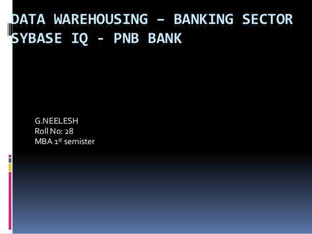 DATA WAREHOUSING – BANKING SECTOR SYBASE IQ - PNB BANK G.NEELESH Roll No: 28 MBA 1st semister