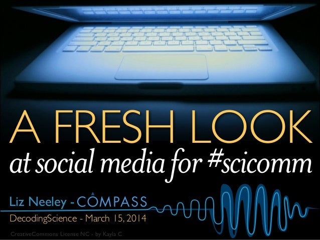 A FRESH LOOK DecodingScience - March 15, 2014 atsocialmediafor#scicomm CreativeCommons License NC - by Kayla C Liz Neeley -