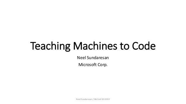 Teaching Machines to Code Neel Sundaresan Microsoft Corp. Neel Sundaresan / MLConf 2019 NY