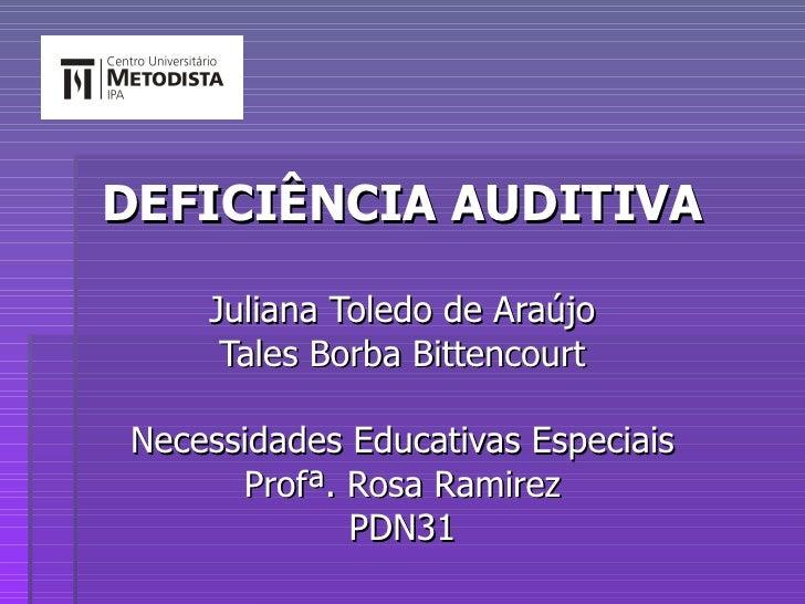 DEFICIÊNCIA AUDITIVA Juliana Toledo de Araújo Tales Borba Bittencourt Necessidades Educativas Especiais Profª. Rosa Ramire...