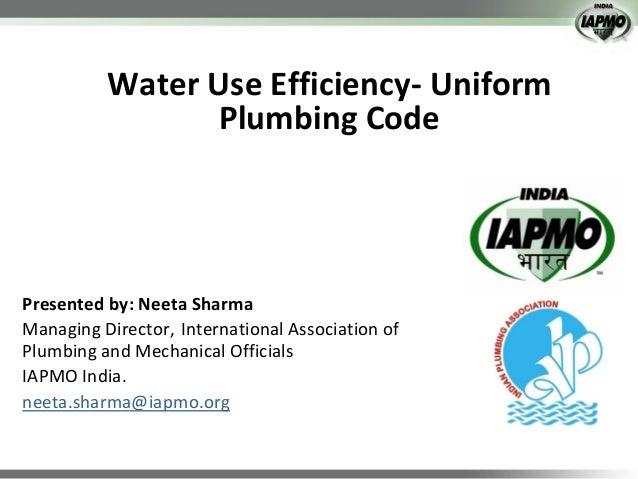 Water Use Efficiency- Uniform Plumbing Code  Presented by: Neeta Sharma Managing Director, International Association of Pl...