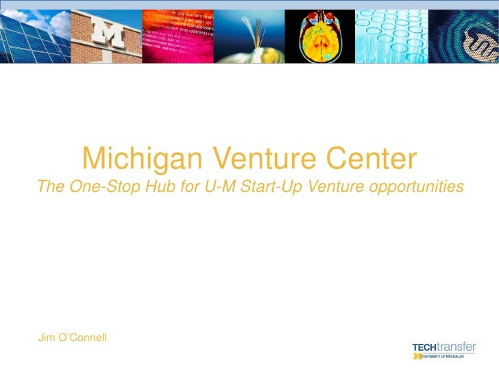 Michigan Venture Center The One-Stop Hub for U-M Start-Up Venture opportunities     Jim O'Connell