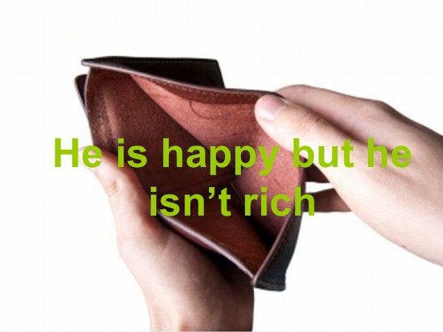 He is happy but he     isn't rich