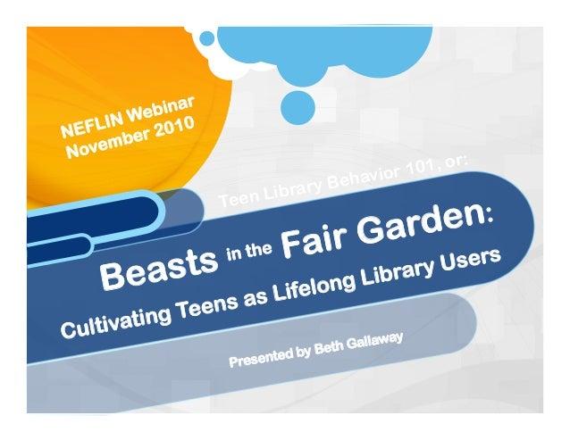 Presented by Beth Gallaway Beasts in the Fair Garden: Cultivating Teens as Lifelong Library Users NEFLIN Webinar November ...