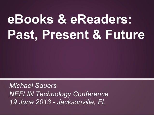 eBooks & eReaders:Past, Present & FutureMichael SauersNEFLIN Technology Conference19 June 2013 - Jacksonville, FL