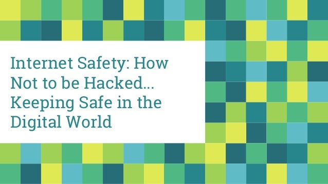 Internet Safety: How Not to be Hacked... Keeping Safe in the Digital World