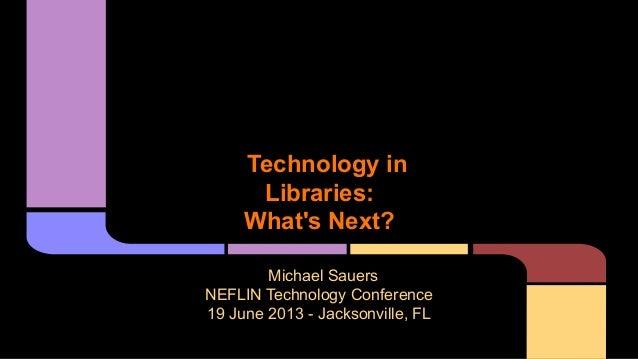 Technology inLibraries:Whats Next?Michael SauersNEFLIN Technology Conference19 June 2013 - Jacksonville, FL