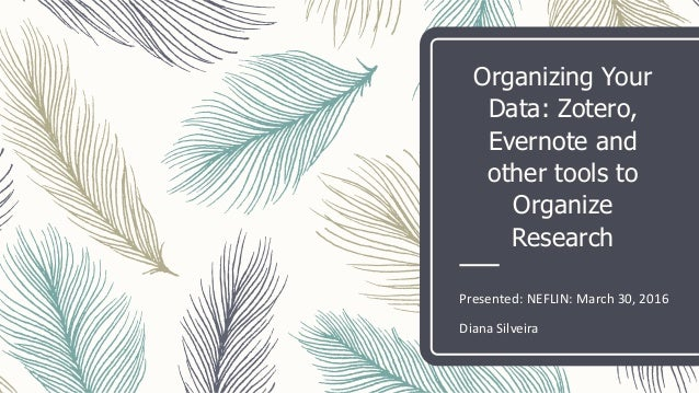 Organizing Your Data: Zotero, Evernote and other tools to Organize Research Presented: NEFLIN: March 30, 2016 Diana Silvei...