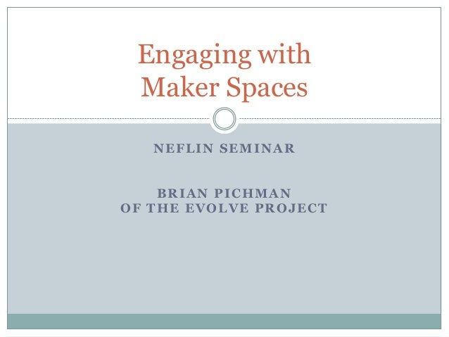 NEFLIN SEMINAR BRIAN PICHMAN OF THE EVOLVE PROJECT Engaging with Maker Spaces