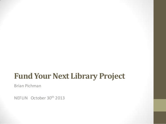 Fund Your Next Library Project Brian Pichman  NEFLIN October 30th 2013