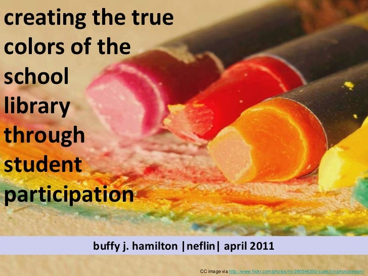 creating the true colors of the school library through student participation<br />buffy j. hamilton |neflin| april 2011<br...