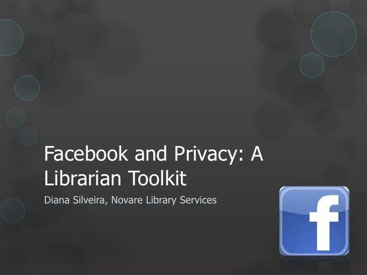 Facebook and Privacy: ALibrarian ToolkitDiana Silveira, Novare Library Services