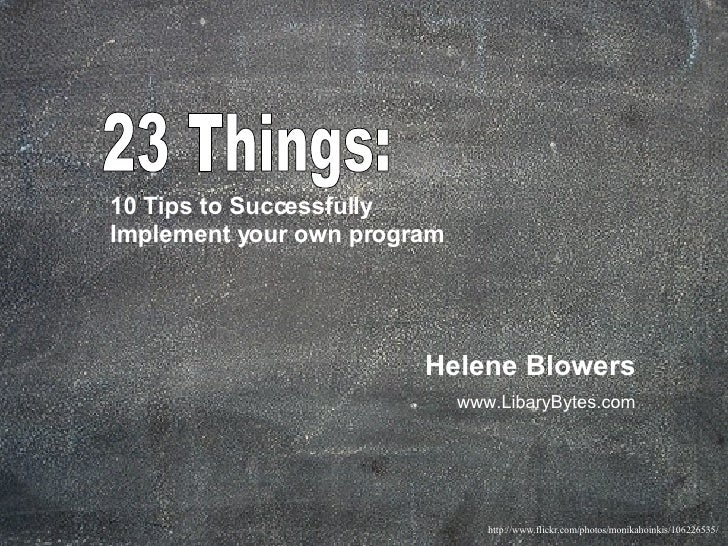 23 Things:  10 Tips to Successfully  Implement your own program   Helene Blowers www.LibaryBytes.com http://www.flickr.com...