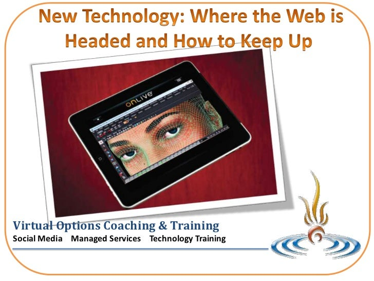 New Technology: Where the Web is Headed and How to Keep Up <br />Virtual Options Coaching & Training<br />Social Media   ...
