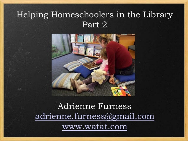 Helping Homeschoolers in the Library Part 2  Adrienne Furness adrienne.furness@gmail.com www.watat.com