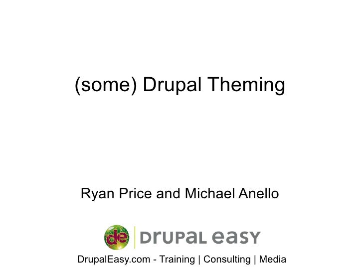 (some) Drupal Theming     Ryan Price and Michael Anello    DrupalEasy.com - Training | Consulting | Media