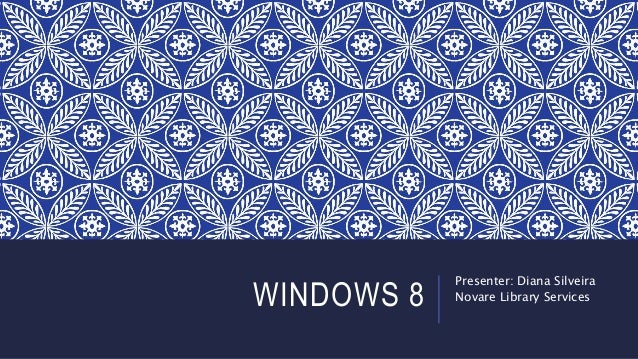 WINDOWS 8 Presenter: Diana Silveira Novare Library Services