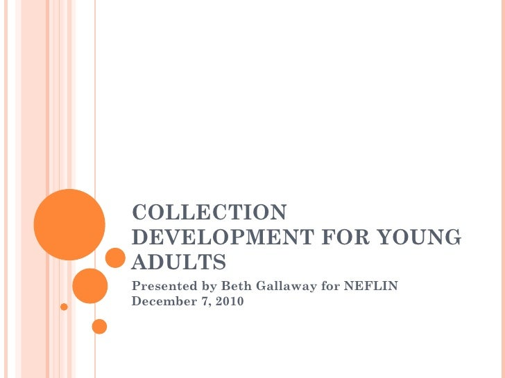 COLLECTION DEVELOPMENT FOR YOUNG ADULTS Presented by Beth Gallaway for NEFLIN December 7, 2010