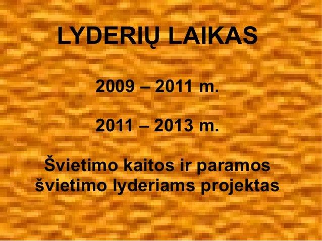 LYDERIŲ LAIKAS 2009 – 2011 m. 2011 – 2013 m. Švietimo kaitos ir paramos švietimo lyderiams projektas