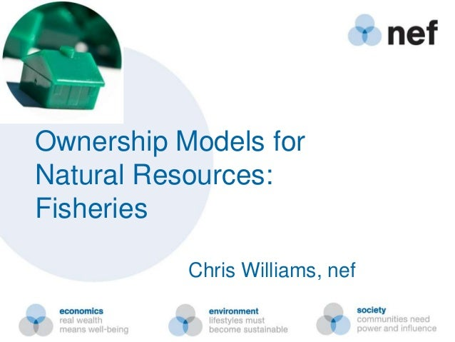 Ownership Models for Natural Resources: Fisheries Chris Williams, nef