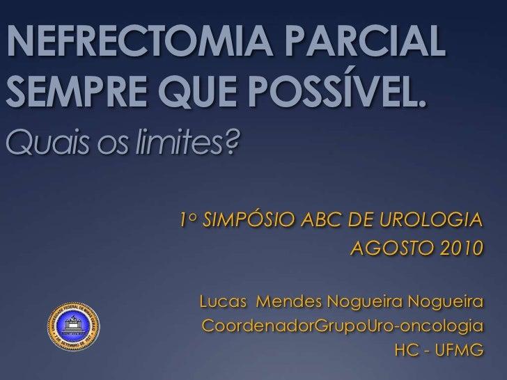 NEFRECTOMIA PARCIAL SEMPRE QUE POSSÍVEL.Quais os limites?<br />1o SIMPÓSIO ABC DE UROLOGIA<br />AGOSTO 2010<br />Lucas  Me...