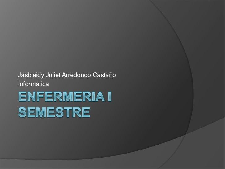 ENFERMERIA I SEMESTRE<br />Jasbleidy Juliet Arredondo Castaño<br />Informática <br />