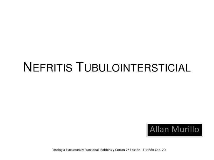 Nefritis Tubulointersticial<br />Allan Murillo<br />Patología Estructural y Funcional, Robbins y Cotran 7ª Edición - El ri...