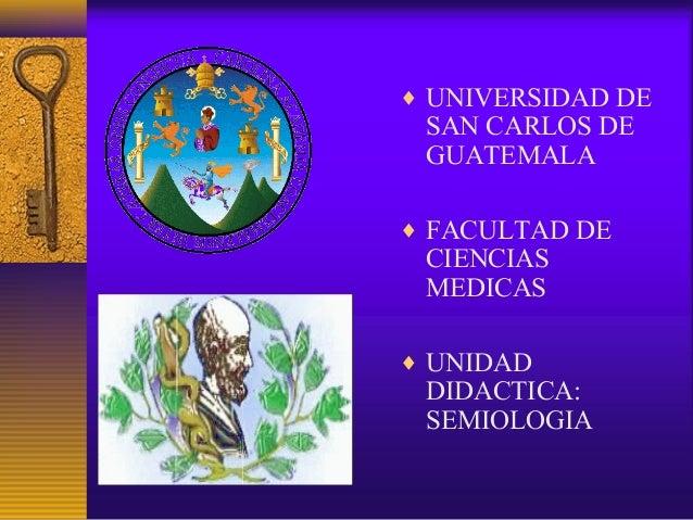 ♦ UNIVERSIDAD DE SAN CARLOS DE GUATEMALA ♦ FACULTAD DE CIENCIAS MEDICAS ♦ UNIDAD DIDACTICA: SEMIOLOGIA
