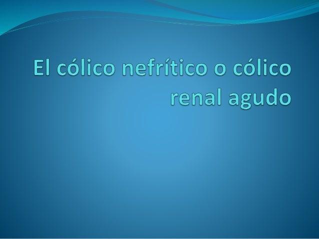 El cólico nefrítico o cólico renal agudo  El cólico nefrítico o cólico renal agudo es un dolor repentino de gran intensid...