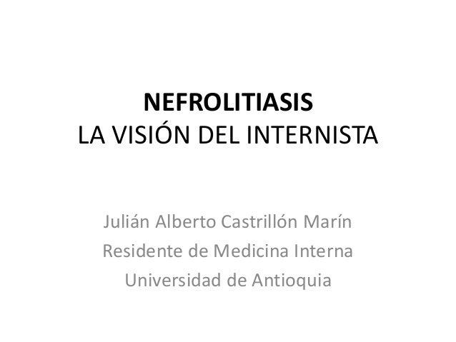 NEFROLITIASISLA VISIÓN DEL INTERNISTA Julián Alberto Castrillón Marín Residente de Medicina Interna    Universidad de Anti...