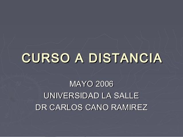 CURSO A DISTANCIA        MAYO 2006  UNIVERSIDAD LA SALLE DR CARLOS CANO RAMIREZ