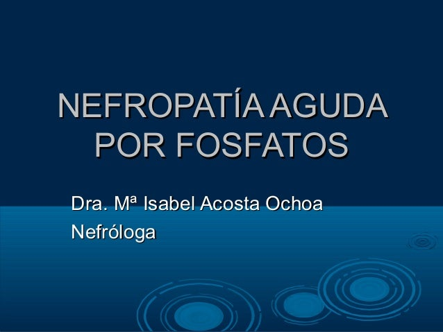 NEFROPATÍA AGUDA  POR FOSFATOSDra. Mª Isabel Acosta OchoaNefróloga
