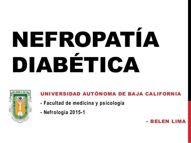 NEFROPATÍA DIABÉTICA UNIVERSIDAD AUTÓNOMA DE BAJA CALIFORNIA - Facultad de medicina y psicología - Nefrologia 2015-1 - BEL...