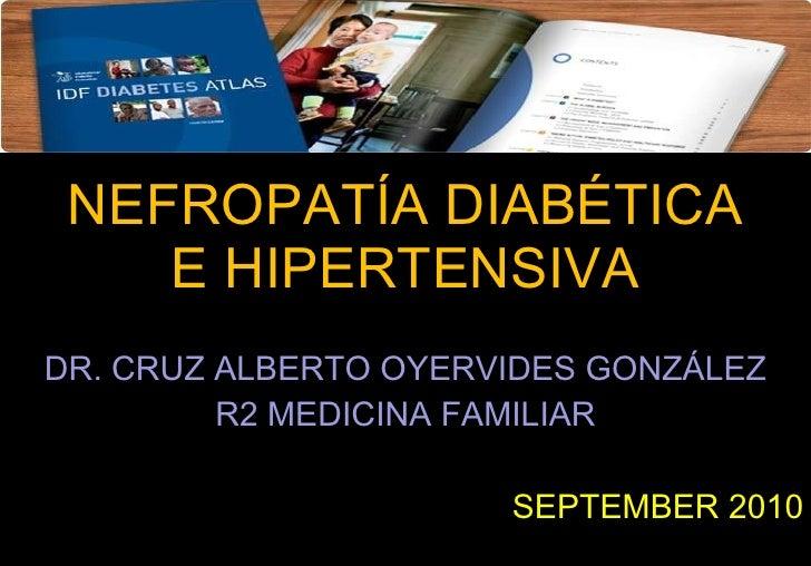 NEFROPATÍA DIABÉTICA E HIPERTENSIVA DR. CRUZ ALBERTO OYERVIDES GONZÁLEZ R2 MEDICINA FAMILIAR SEPTEMBER 2010