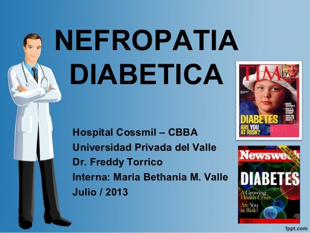 NEFROPATIA DIABETICA Hospital Cossmil – CBBA Universidad Privada del Valle Dr. Freddy Torrico Interna: Maria Bethania M. V...