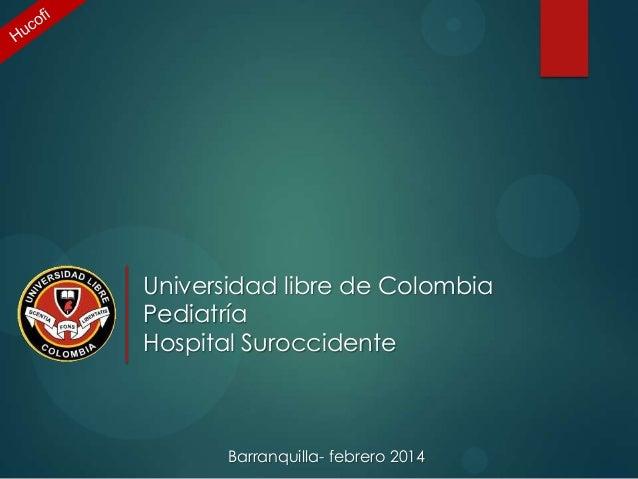 Universidad libre de Colombia Pediatría Hospital Suroccidente  Barranquilla- febrero 2014