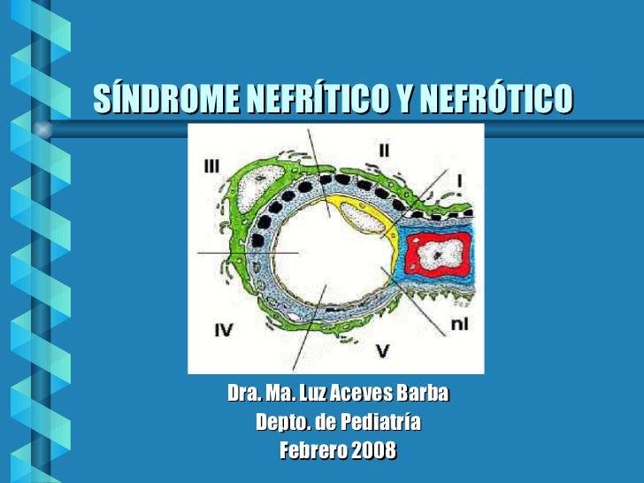 SÍNDROME NEFRÍTICO Y NEFRÓTICO <ul><li>Dra. Ma. Luz Aceves Barba </li></ul><ul><li>Depto. de Pediatría </li></ul><ul><li>F...