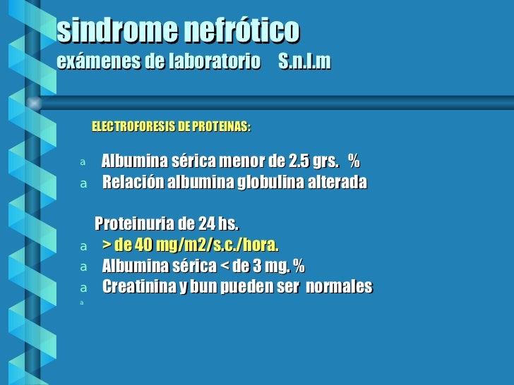 sindrome nefrótico exámenes de laboratorio  S.n.l.m <ul><li>ELECTROFORESIS DE PROTEINAS: </li></ul><ul><li>Albumina sérica...