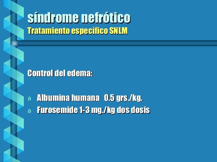 síndrome nefrótico Tratamiento específico SNLM <ul><li>Control del edema: </li></ul><ul><li>Albumina humana  0.5 grs./kg. ...