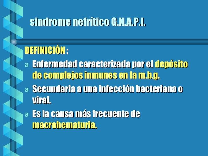 sindrome nefrítico G.N.A.P.I. <ul><li>DEFINICIÓN  : </li></ul><ul><li>Enfermedad caracterizada por el  depósito de complej...