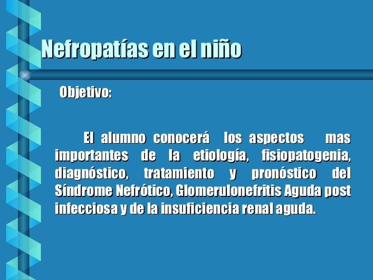 Nefropatías en el niño <ul><ul><li>Objetivo: </li></ul></ul><ul><li>El alumno conocerá  los aspectos  mas importantes de l...
