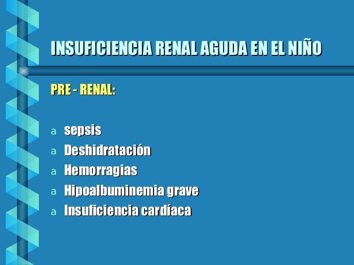 INSUFICIENCIA RENAL AGUDA EN EL NIÑO <ul><li>PRE - RENAL:  </li></ul><ul><li>sepsis </li></ul><ul><li>Deshidratación </li>...