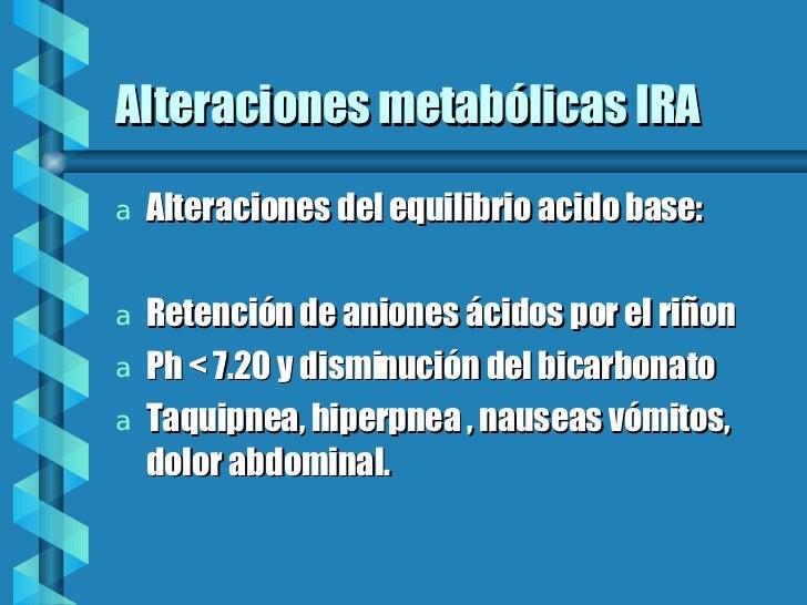 Alteraciones metabólicas IRA <ul><li>Alteraciones del equilibrio acido base: </li></ul><ul><li>Retención de aniones ácidos...