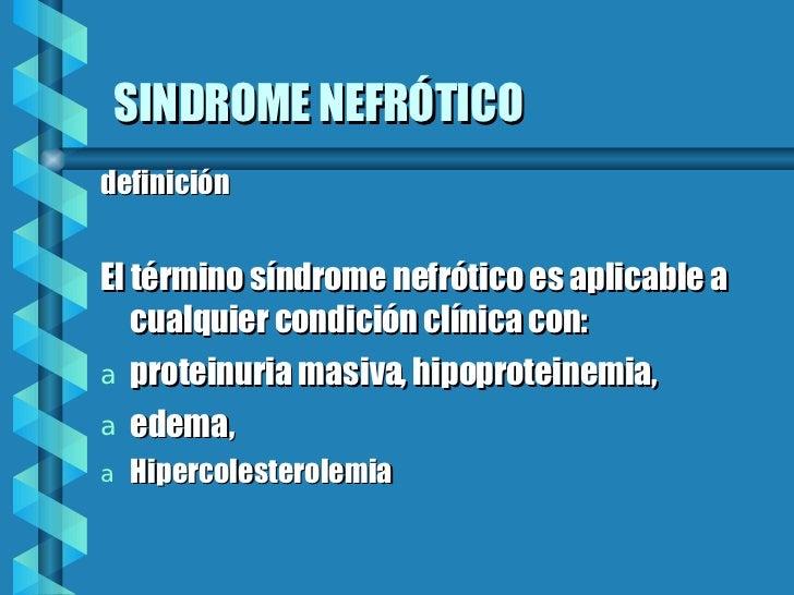 SINDROME NEFRÓTICO <ul><li>definición </li></ul><ul><li>El término síndrome nefrótico es aplicable a cualquier condición c...