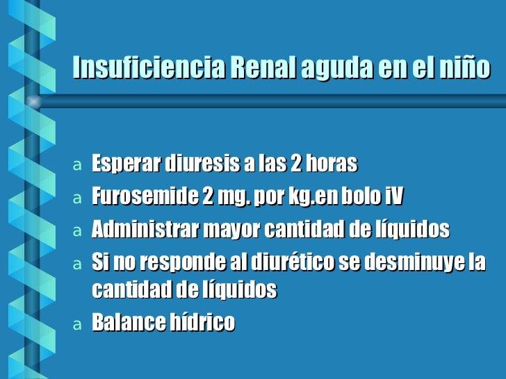 Insuficiencia Renal aguda en el niño <ul><li>Esperar diuresis a las 2 horas </li></ul><ul><li>Furosemide 2 mg. por kg.en b...