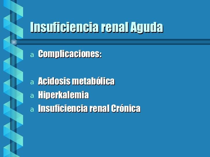 Insuficiencia renal Aguda <ul><li>Complicaciones: </li></ul><ul><li>Acidosis metabólica </li></ul><ul><li>Hiperkalemia </l...