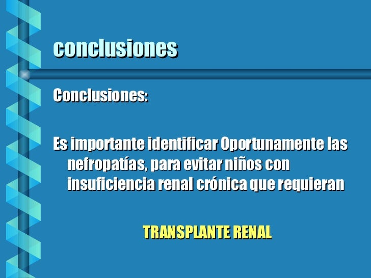 conclusiones <ul><li>Conclusiones: </li></ul><ul><li>Es importante identificar 0portunamente las nefropatías, para evitar ...