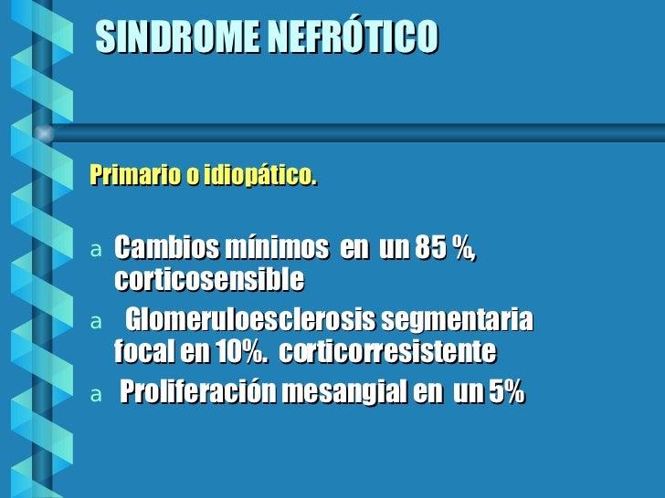 SINDROME NEFRÓTICO <ul><li>Primario o idiopático. </li></ul><ul><li>Cambios mínimos  en  un 85 %, corticosensible </li></u...