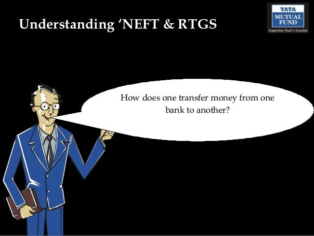 Understanding 'NEFT & RTGS             How does one transfer money from one                       bank to another?